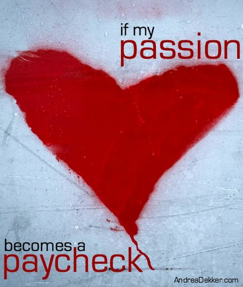 if my passion becomes a paycheck