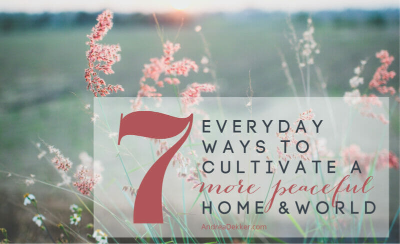 7 ways to cultivate a more peaceful home and world